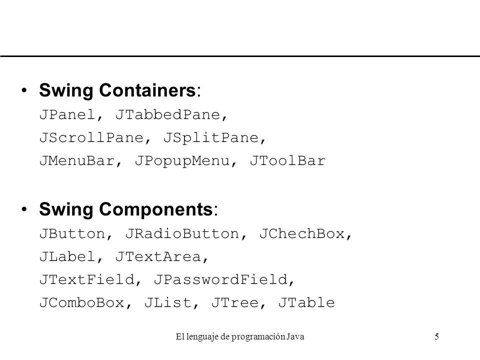 El lenguaje de programación Java5 Swing Containers: JPanel, JTabbedPane, JScrollPane, JSplitPane, JMenuBar, JPopupMenu, JToolBar Swing Components: JBu