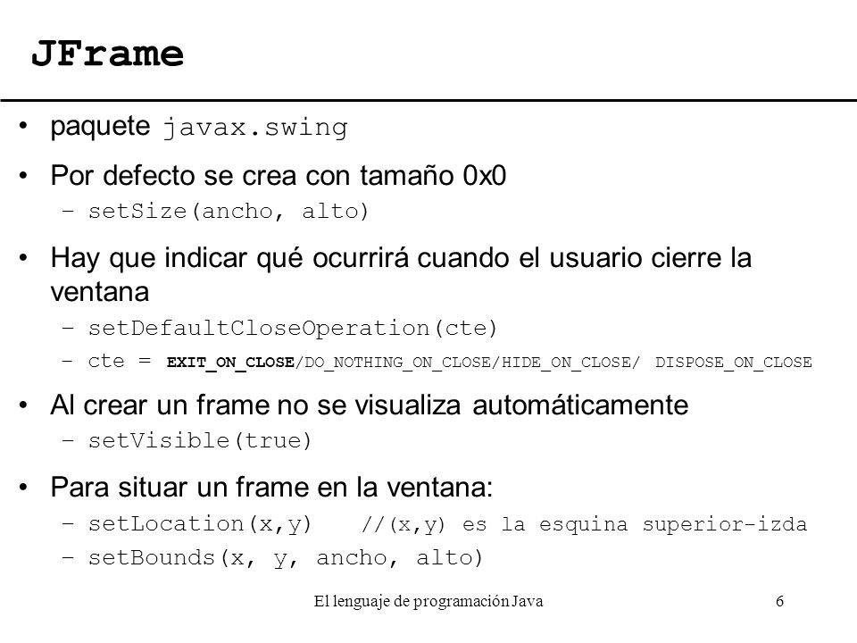 El lenguaje de programación Java6 JFrame paquete javax.swing Por defecto se crea con tamaño 0x0 –setSize(ancho, alto) Hay que indicar qué ocurrirá cua