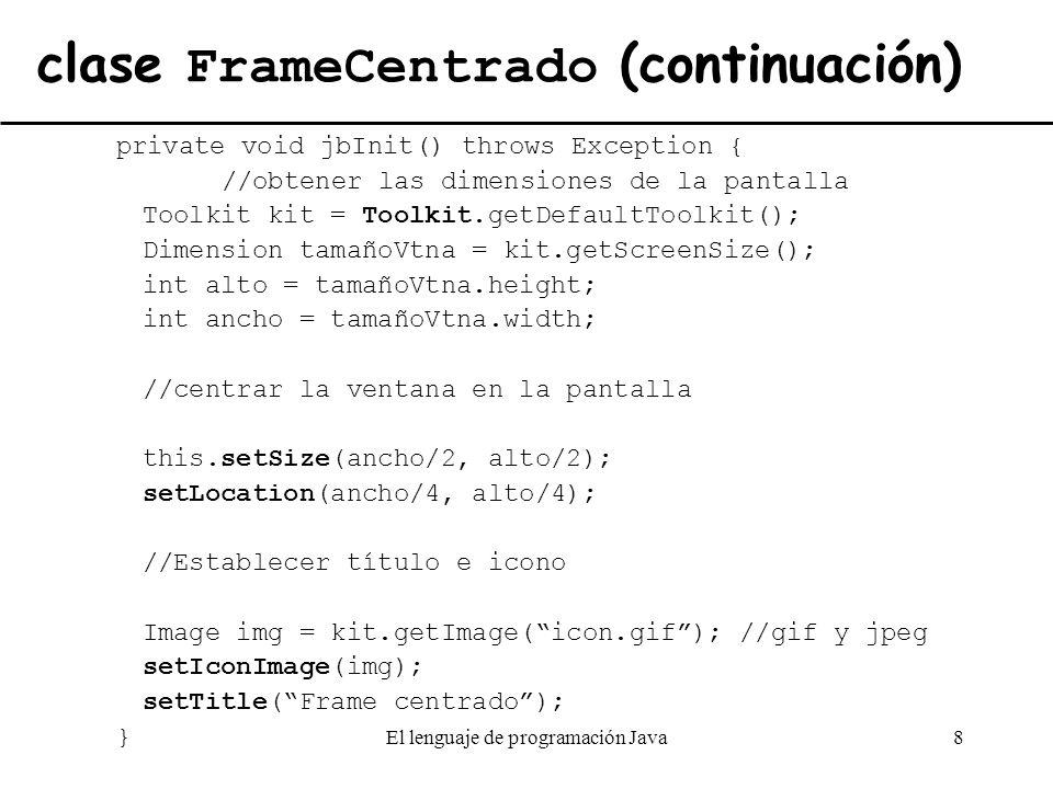 El lenguaje de programación Java8 clase FrameCentrado (continuación) private void jbInit() throws Exception { //obtener las dimensiones de la pantalla
