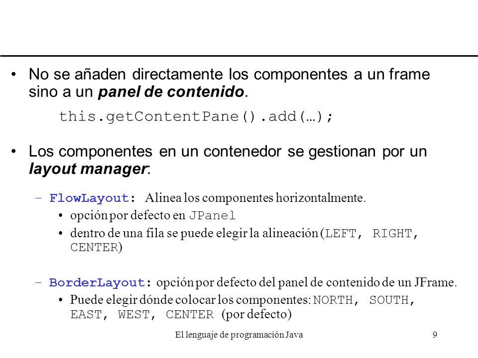 El lenguaje de programación Java9 No se añaden directamente los componentes a un frame sino a un panel de contenido. this.getContentPane().add(…); Los