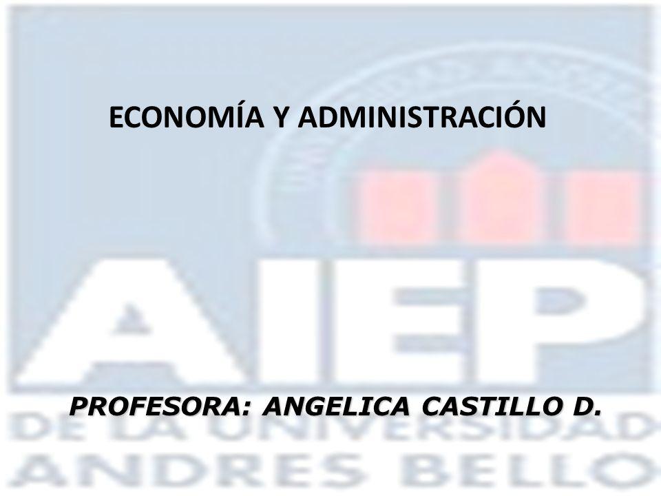 ECONOMÍA Y ADMINISTRACIÓN PROFESORA: ANGELICA CASTILLO D.