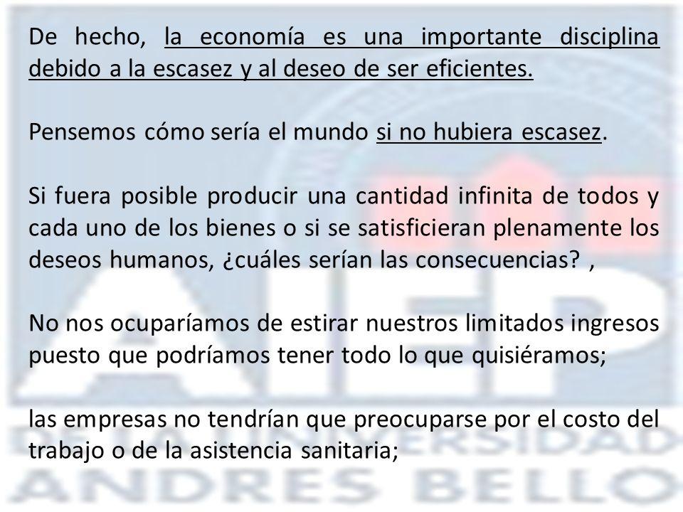 De hecho, la economía es una importante disciplina debido a la escasez y al deseo de ser eficientes. Pensemos cómo sería el mundo si no hubiera escase
