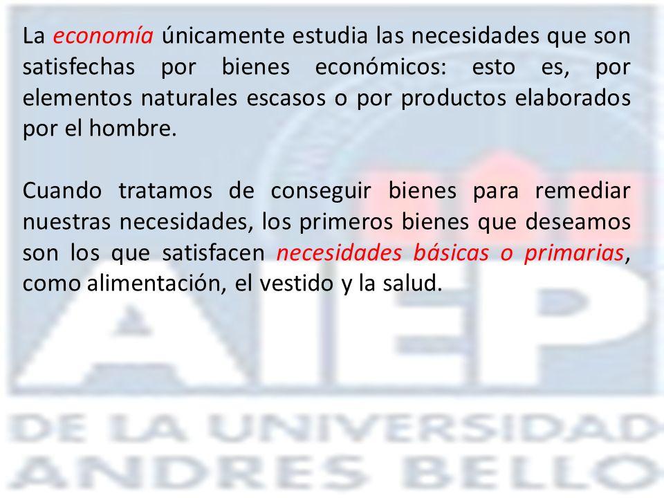 La economía únicamente estudia las necesidades que son satisfechas por bienes económicos: esto es, por elementos naturales escasos o por productos ela