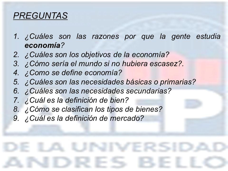PREGUNTAS 1.¿Cuáles son las razones por que la gente estudia economía? 2.¿Cuáles son los objetivos de la economía? 3.¿Cómo sería el mundo si no hubier