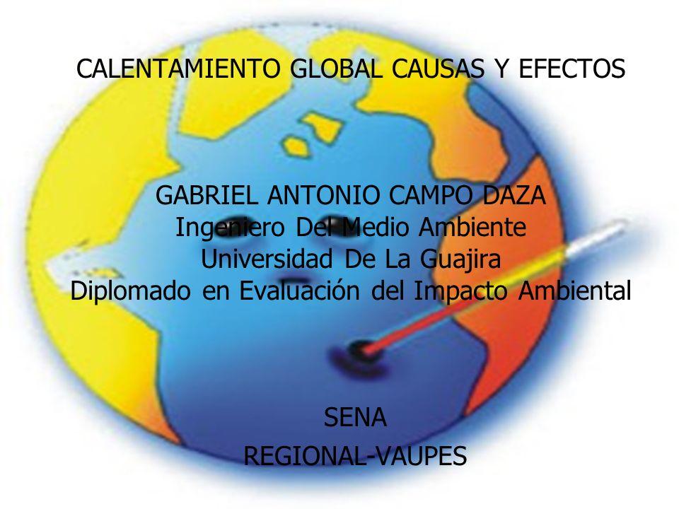 CALENTAMIENTO GLOBAL CAUSAS Y EFECTOS GABRIEL ANTONIO CAMPO DAZA Ingeniero Del Medio Ambiente Universidad De La Guajira Diplomado en Evaluación del Im