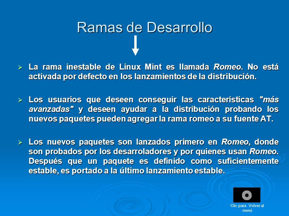 Ramas de Desarrollo La rama inestable de Linux Mint es llamada Romeo. No está activada por defecto en los lanzamientos de la distribución. La rama ine