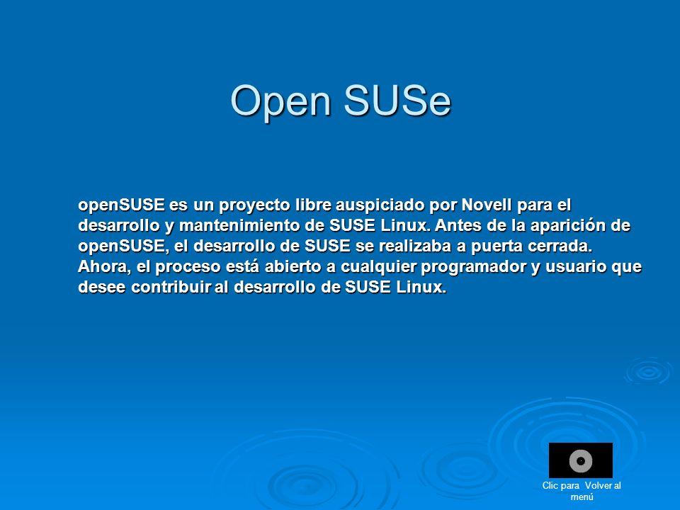 Open SUSe openSUSE es un proyecto libre auspiciado por Novell para el desarrollo y mantenimiento de SUSE Linux. Antes de la aparición de openSUSE, el
