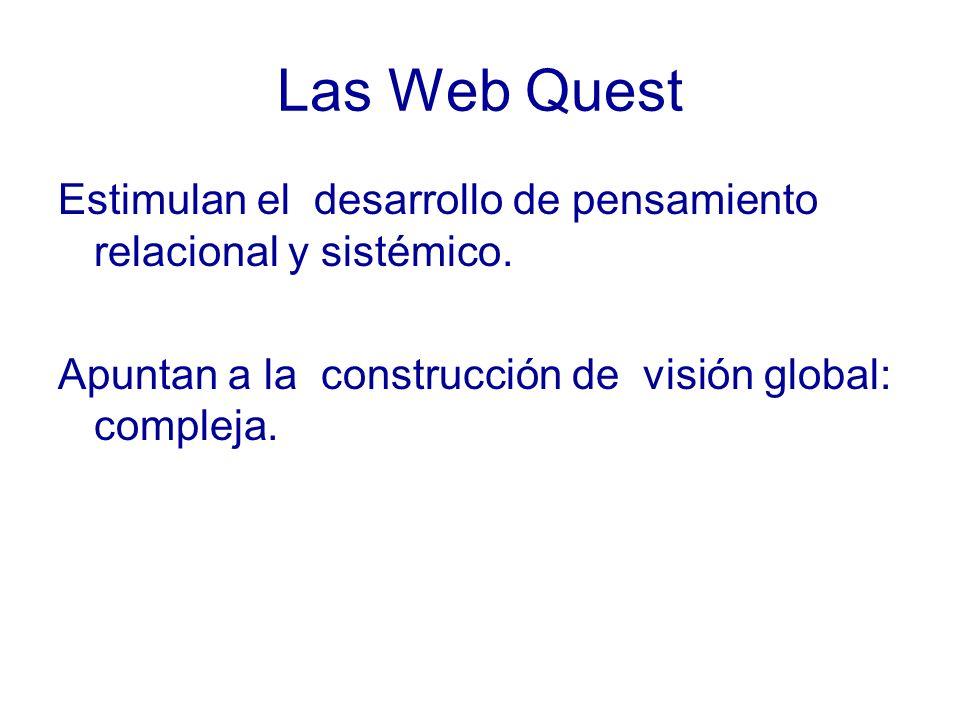 Las Web Quest Estimulan el desarrollo de pensamiento relacional y sistémico. Apuntan a la construcción de visión global: compleja.