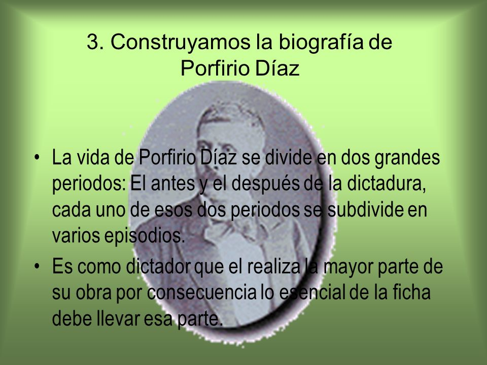 3. Construyamos la biografía de Porfirio Díaz La vida de Porfirio Díaz se divide en dos grandes periodos: El antes y el después de la dictadura, cada