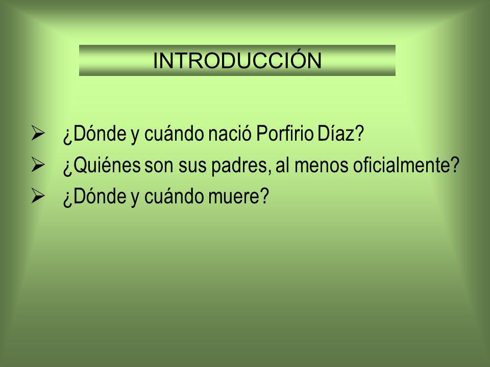 INTRODUCCIÓN ¿Dónde y cuándo nació Porfirio Díaz? ¿Quiénes son sus padres, al menos oficialmente? ¿Dónde y cuándo muere?