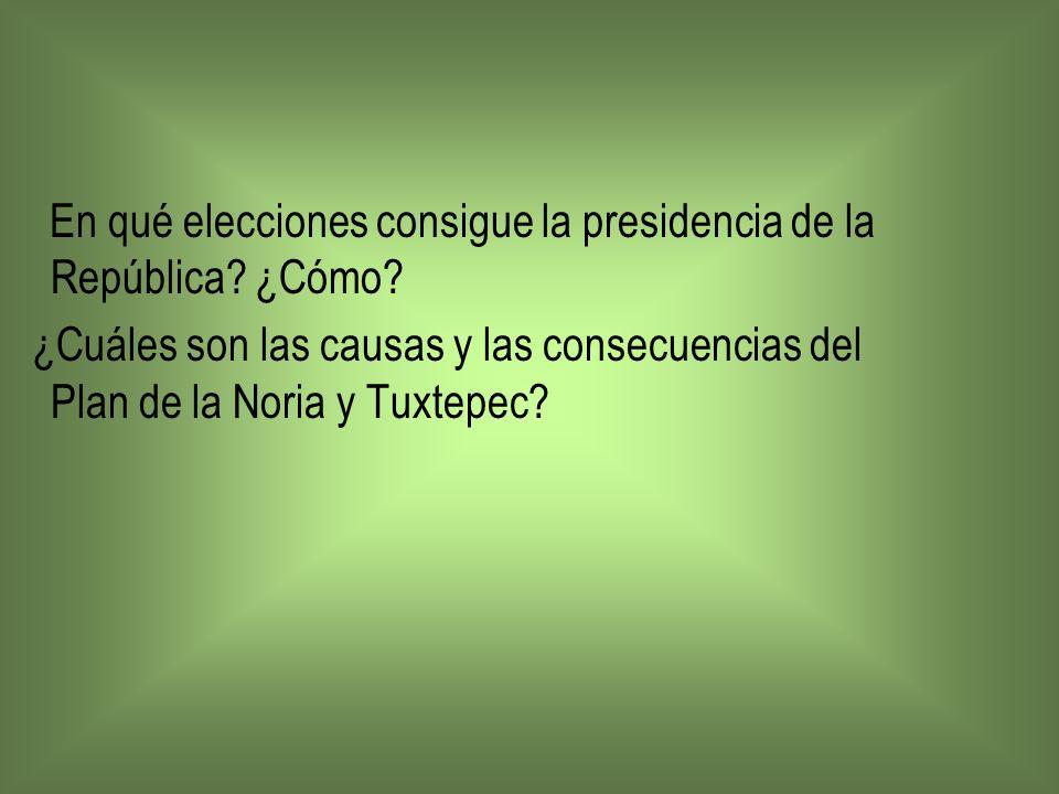 En qué elecciones consigue la presidencia de la República? ¿Cómo? ¿Cuáles son las causas y las consecuencias del Plan de la Noria y Tuxtepec?