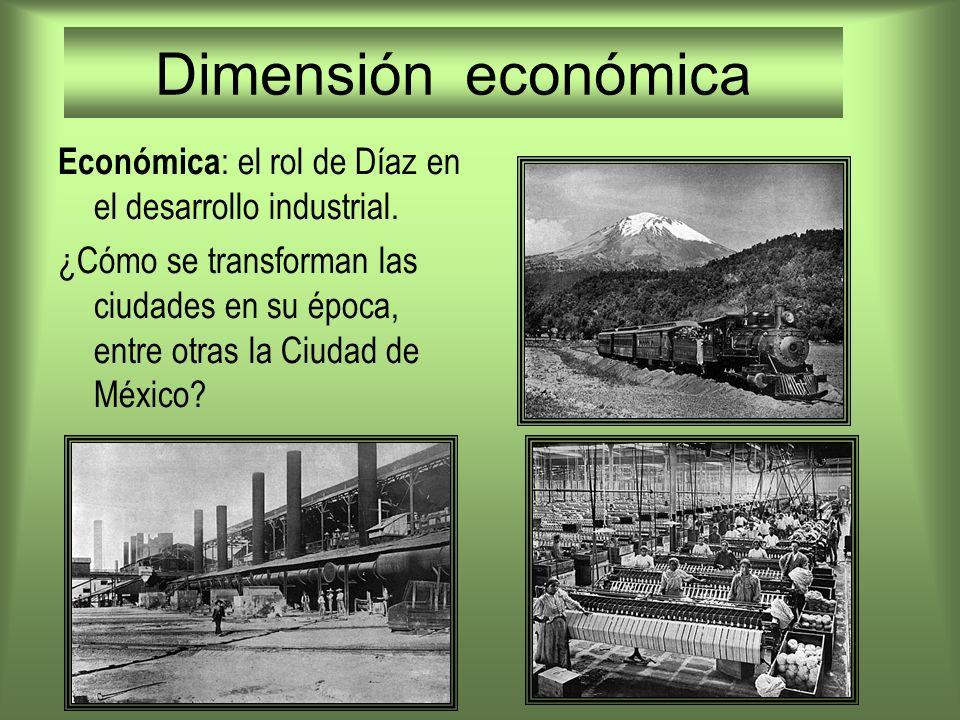 Dimensión económica Económica : el rol de Díaz en el desarrollo industrial. ¿Cómo se transforman las ciudades en su época, entre otras la Ciudad de Mé