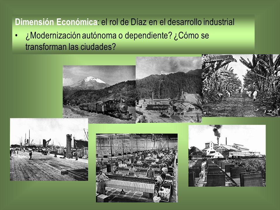 Dimensión Económica : el rol de Díaz en el desarrollo industrial ¿Modernización autónoma o dependiente? ¿Cómo se transforman las ciudades?