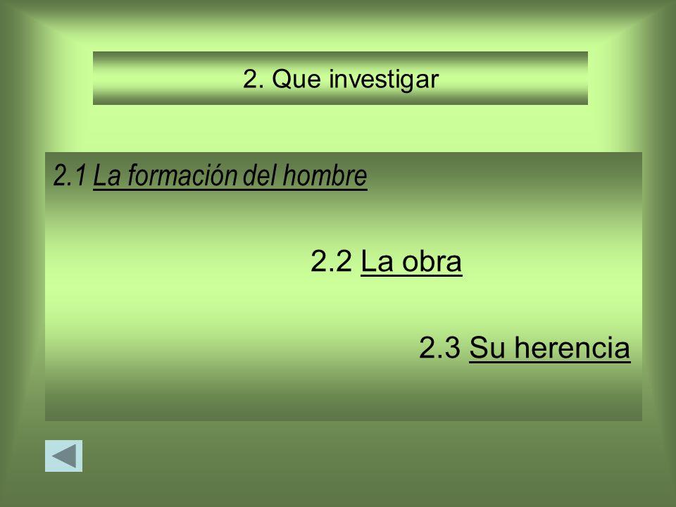 2. Que investigar 2.1 La formación del hombreLa formación del hombre 2.2 La obraLa obra 2.3 Su herenciaSu herencia