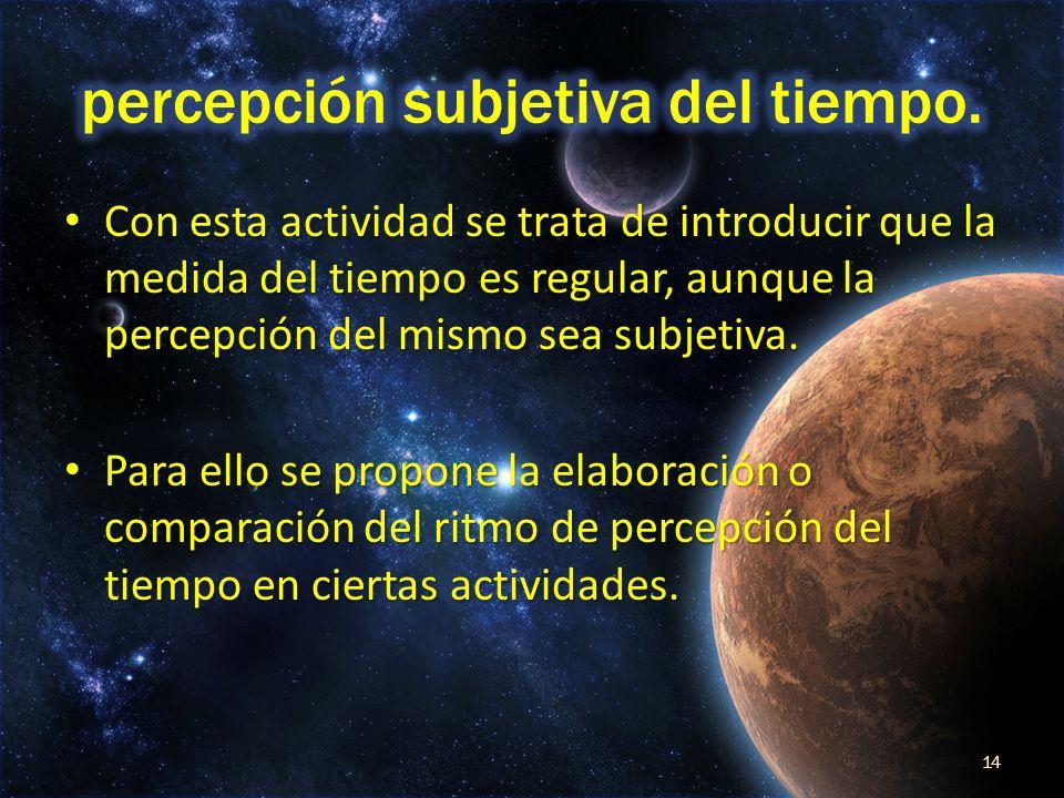 Con esta actividad se trata de introducir que la medida del tiempo es regular, aunque la percepción del mismo sea subjetiva.