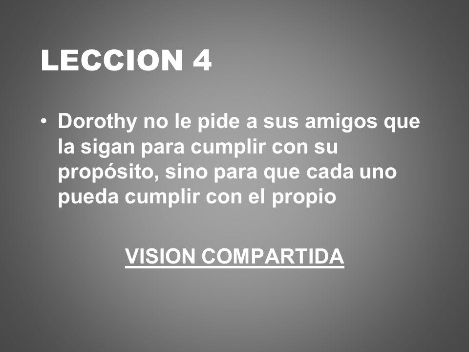 LECCION 4 Dorothy no le pide a sus amigos que la sigan para cumplir con su propósito, sino para que cada uno pueda cumplir con el propio VISION COMPAR