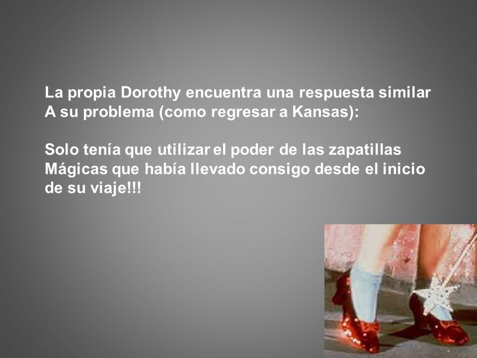 La propia Dorothy encuentra una respuesta similar A su problema (como regresar a Kansas): Solo tenía que utilizar el poder de las zapatillas Mágicas q