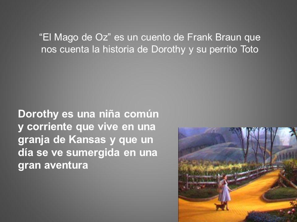 El Mago de Oz es un cuento de Frank Braun que nos cuenta la historia de Dorothy y su perrito Toto Dorothy es una niña común y corriente que vive en un