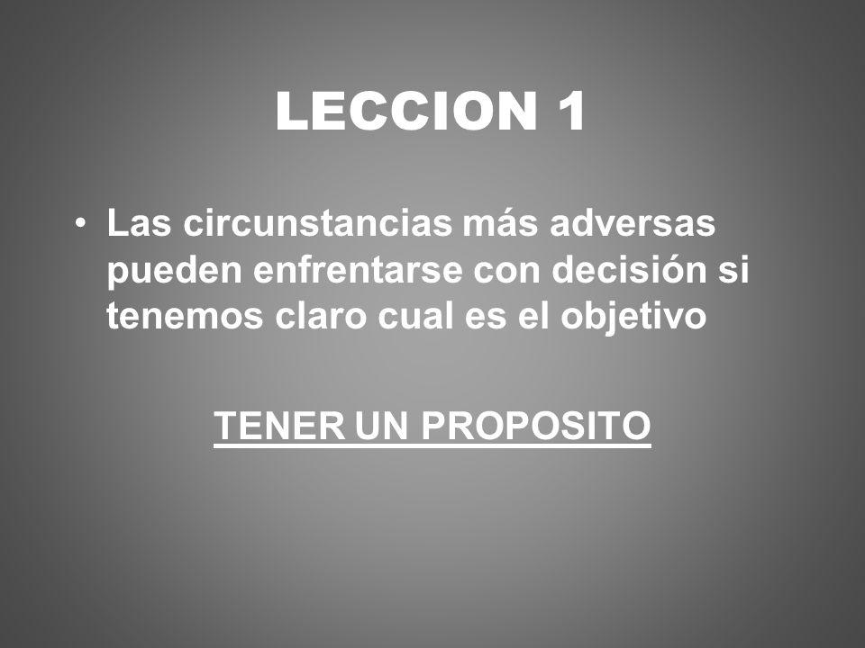 LECCION 1 Las circunstancias más adversas pueden enfrentarse con decisión si tenemos claro cual es el objetivo TENER UN PROPOSITO
