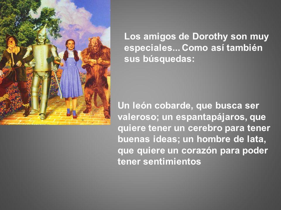 Los amigos de Dorothy son muy especiales... Como así también sus búsquedas: Un león cobarde, que busca ser valeroso; un espantapájaros, que quiere ten