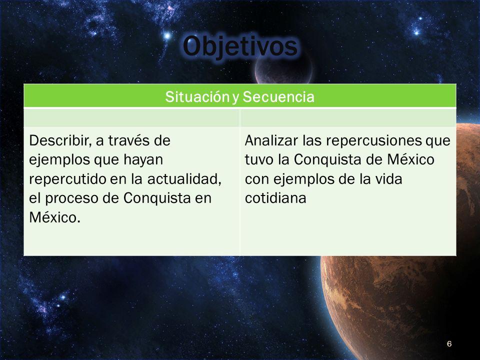 Situación y Secuencia Describir, a través de ejemplos que hayan repercutido en la actualidad, el proceso de Conquista en México. Analizar las repercus