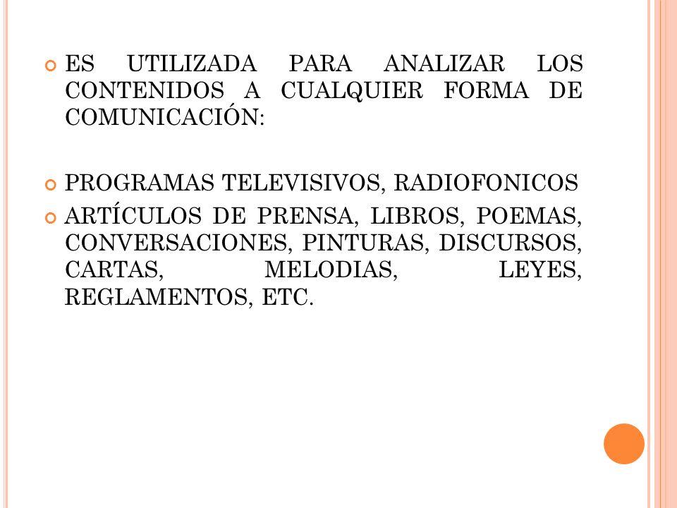 ES UTILIZADA PARA ANALIZAR LOS CONTENIDOS A CUALQUIER FORMA DE COMUNICACIÓN: PROGRAMAS TELEVISIVOS, RADIOFONICOS ARTÍCULOS DE PRENSA, LIBROS, POEMAS,