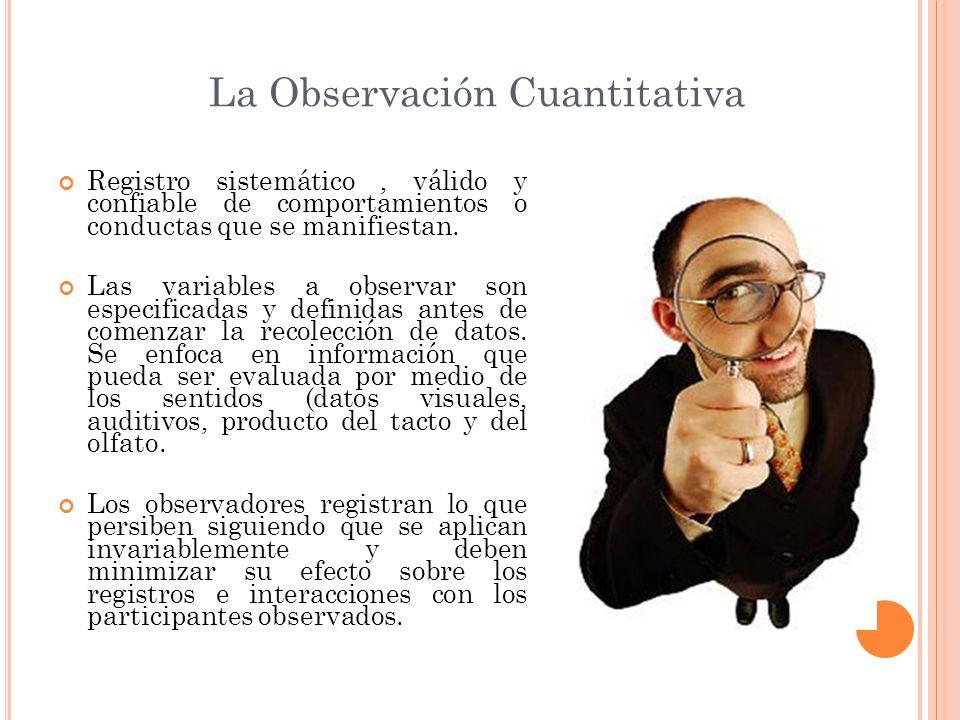 La Observación Cuantitativa Registro sistemático, válido y confiable de comportamientos o conductas que se manifiestan. Las variables a observar son e