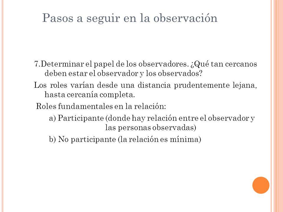 Pasos a seguir en la observación 7.Determinar el papel de los observadores. ¿Qué tan cercanos deben estar el observador y los observados? Los roles va