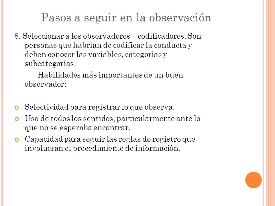 Pasos a seguir en la observación 8. Seleccionar a los observadores – codificadores. Son personas que habrían de codificar la conducta y deben conocer