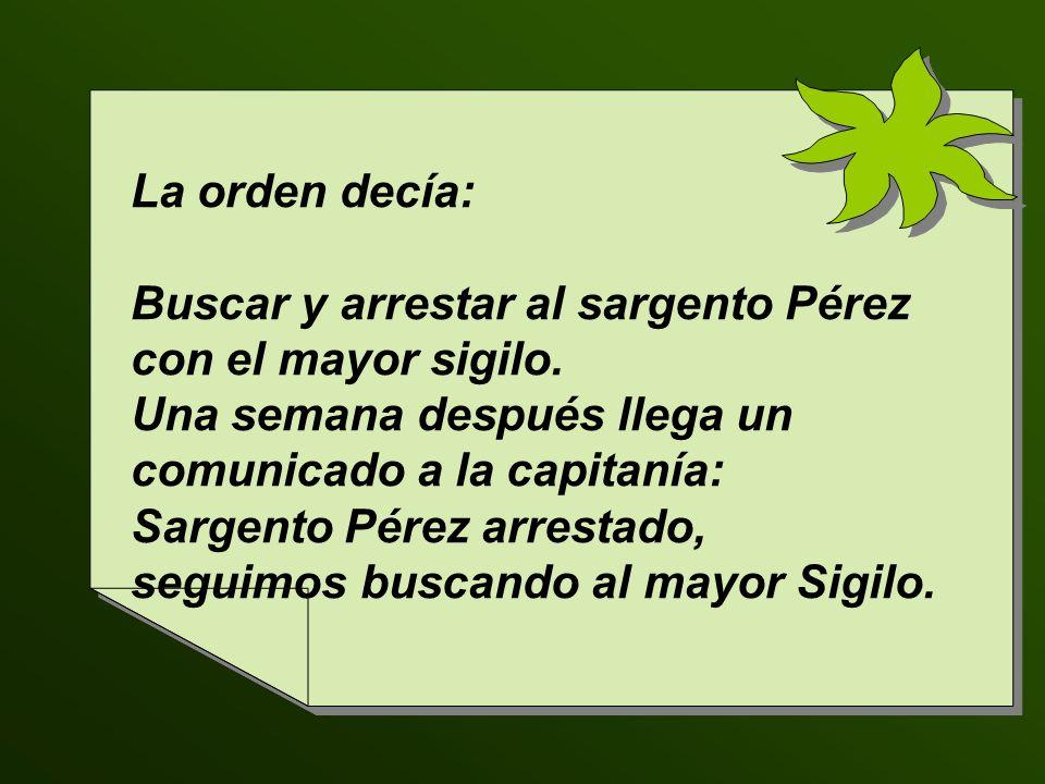 La orden decía: Buscar y arrestar al sargento Pérez con el mayor sigilo.