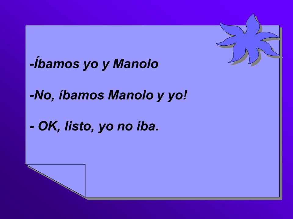 -Íbamos yo y Manolo -No, íbamos Manolo y yo! - OK, listo, yo no iba.