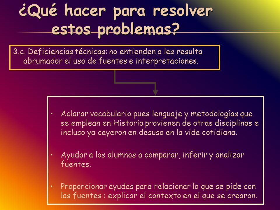 ¿Qué hacer para resolver estos problemas? 3.c. Deficiencias técnicas: no entienden o les resulta abrumador el uso de fuentes e interpretaciones. Aclar