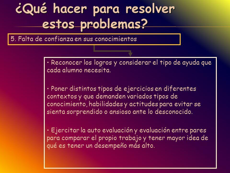 ¿Qué hacer para resolver estos problemas? 5. Falta de confianza en sus conocimientos Reconocer los logros y considerar el tipo de ayuda que cada alumn