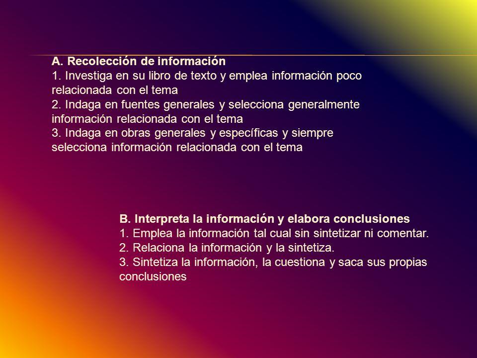 A. Recolección de información 1. Investiga en su libro de texto y emplea información poco relacionada con el tema 2. Indaga en fuentes generales y sel
