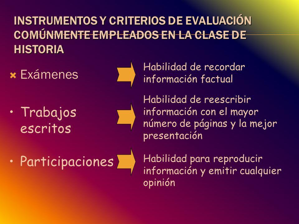 INSTRUMENTOS Y CRITERIOS DE EVALUACIÓN COMÚNMENTE EMPLEADOS EN LA CLASE DE HISTORIA Exámenes Habilidad de recordar información factual Habilidad de re