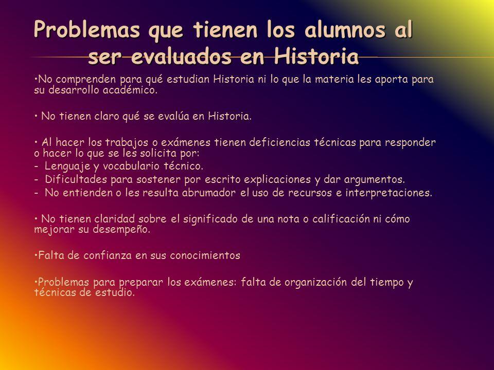 Problemas que tienen los alumnos al ser evaluados en Historia No comprenden para qué estudian Historia ni lo que la materia les aporta para su desarro