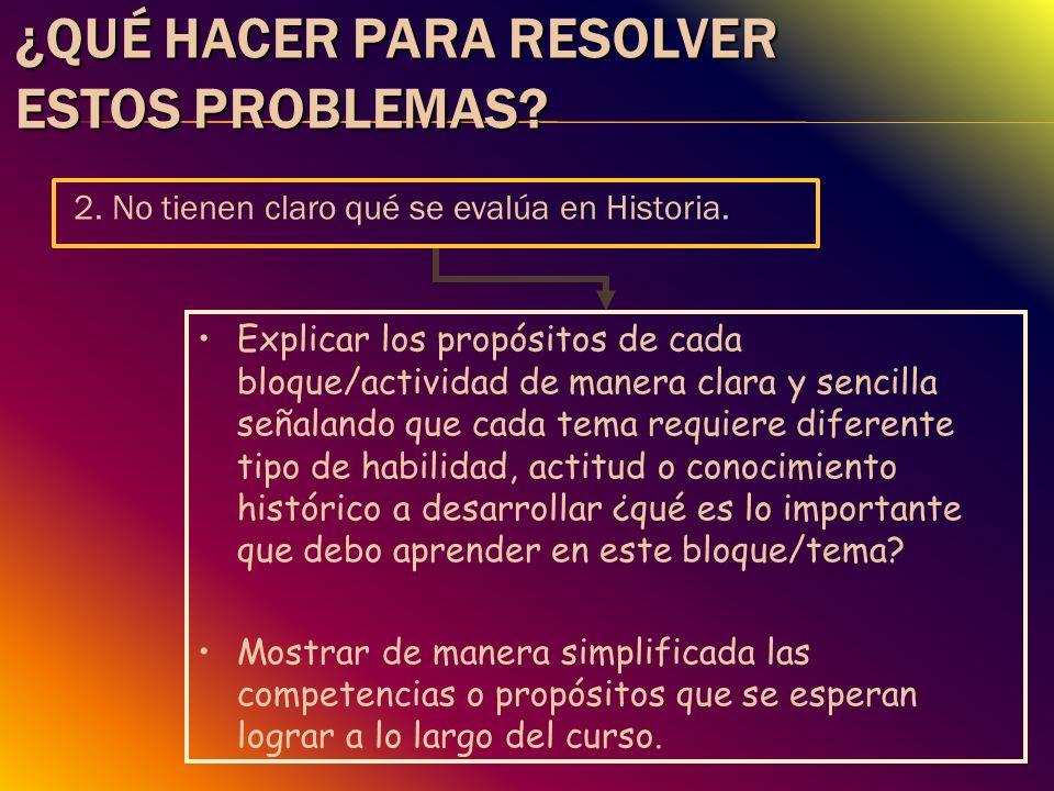 ¿QUÉ HACER PARA RESOLVER ESTOS PROBLEMAS? 2. No tienen claro qué se evalúa en Historia. Explicar los propósitos de cada bloque/actividad de manera cla