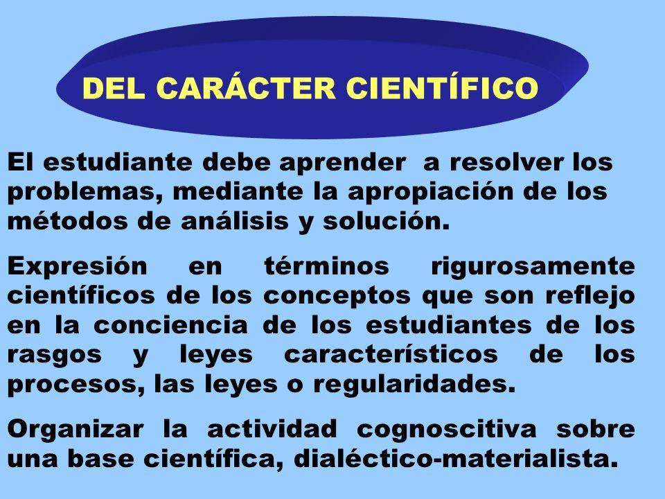 DEL CARÁCTER CIENTÍFICO Dominio por los estudiantes de los métodos de la investigación científica Enseñanza de los aspectos esenciales del objeto y la