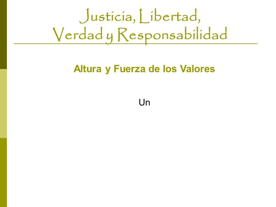 Justicia, Libertad, Verdad y Responsabilidad Altura y Fuerza de los Valores Un