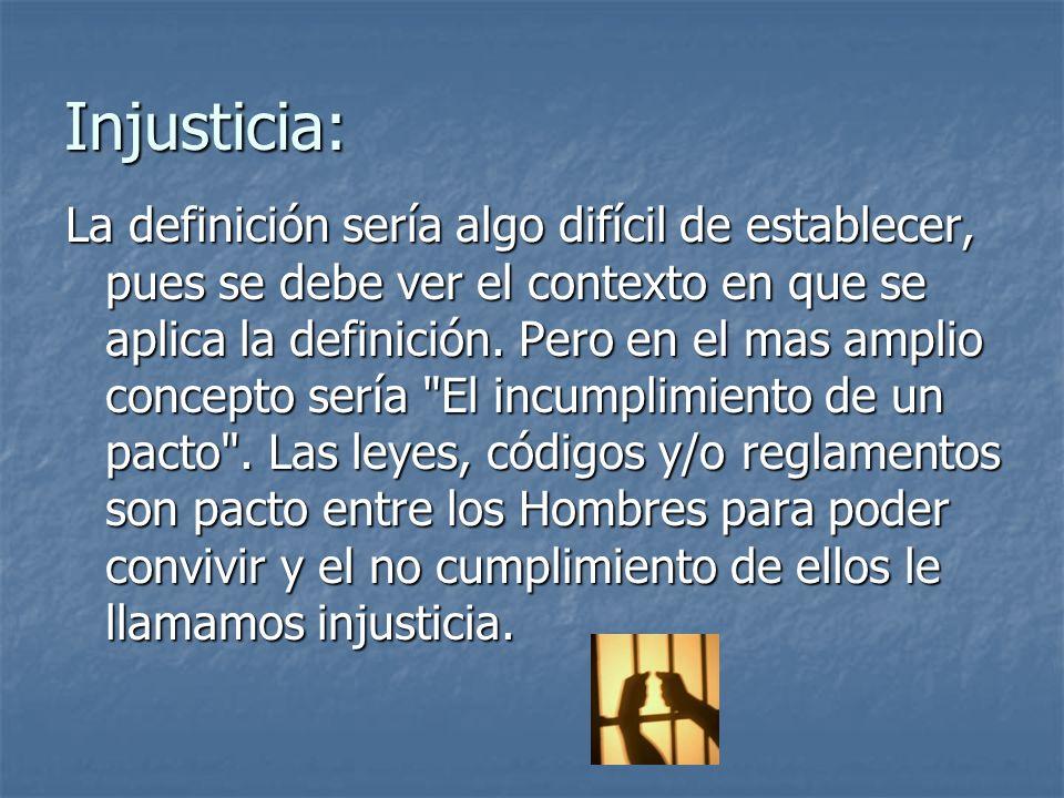 Injusticia: La definición sería algo difícil de establecer, pues se debe ver el contexto en que se aplica la definición. Pero en el mas amplio concept