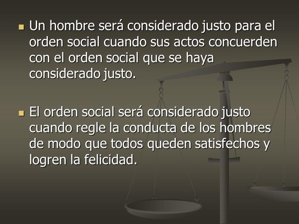 Un hombre será considerado justo para el orden social cuando sus actos concuerden con el orden social que se haya considerado justo. Un hombre será co