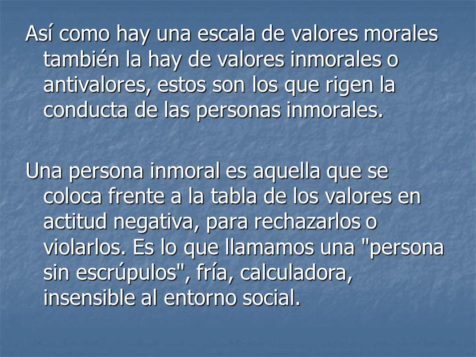 Así como hay una escala de valores morales también la hay de valores inmorales o antivalores, estos son los que rigen la conducta de las personas inmo