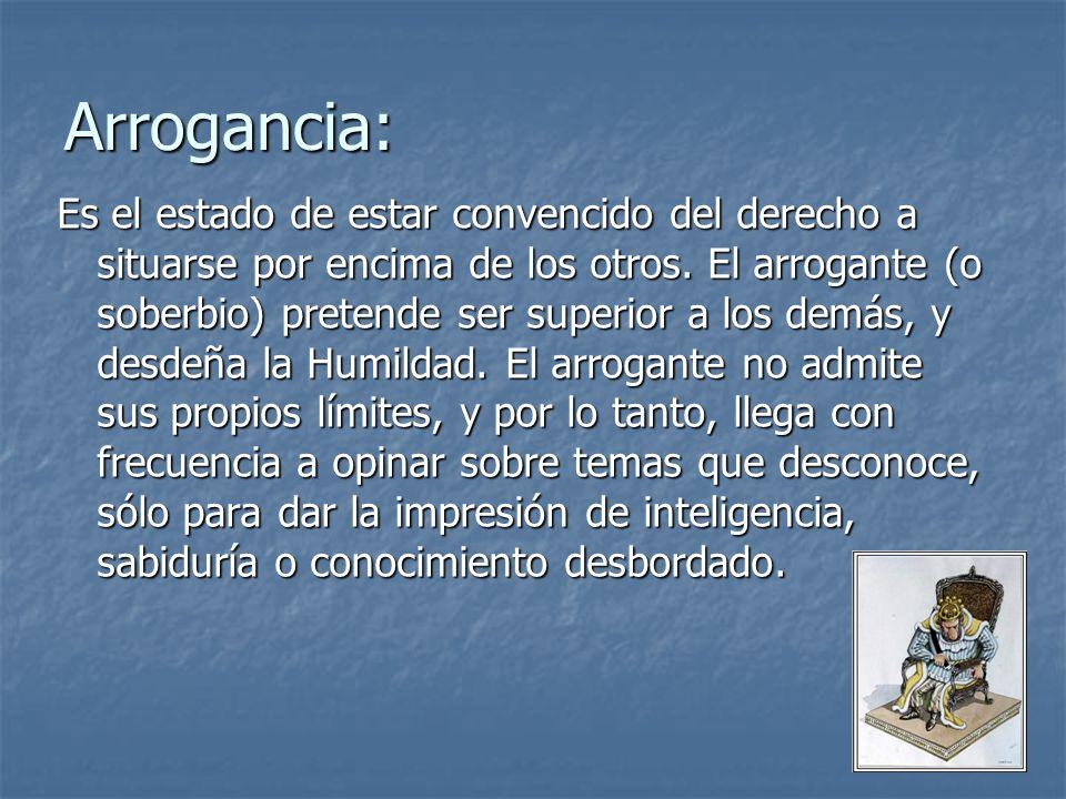 Arrogancia: Es el estado de estar convencido del derecho a situarse por encima de los otros. El arrogante (o soberbio) pretende ser superior a los dem