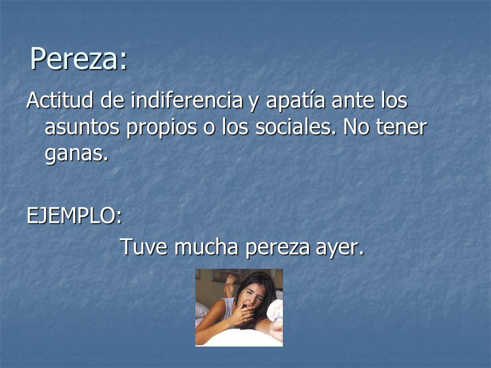 Pereza: Actitud de indiferencia y apatía ante los asuntos propios o los sociales. No tener ganas. EJEMPLO: Tuve mucha pereza ayer.