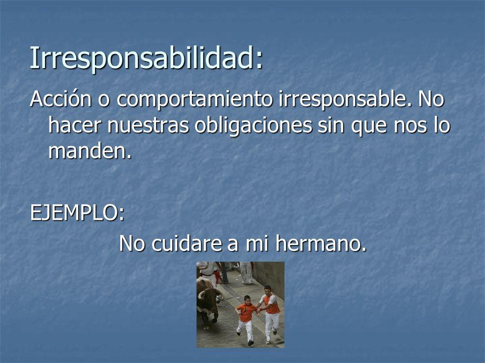 Irresponsabilidad: Acción o comportamiento irresponsable. No hacer nuestras obligaciones sin que nos lo manden. EJEMPLO: No cuidare a mi hermano.