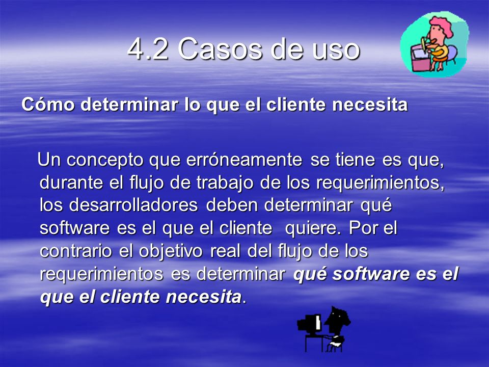 4.2 Casos de uso Cómo determinar lo que el cliente necesita Un concepto que erróneamente se tiene es que, durante el flujo de trabajo de los requerimientos, los desarrolladores deben determinar qué software es el que el cliente quiere.