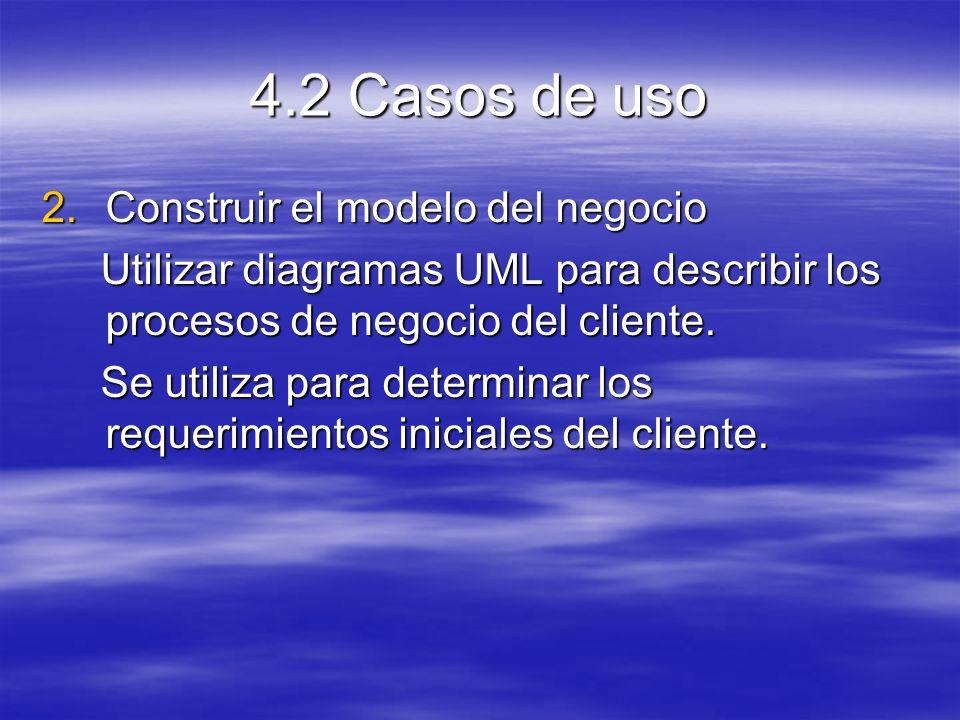 4.2 Casos de uso 2.Construir el modelo del negocio Utilizar diagramas UML para describir los procesos de negocio del cliente.