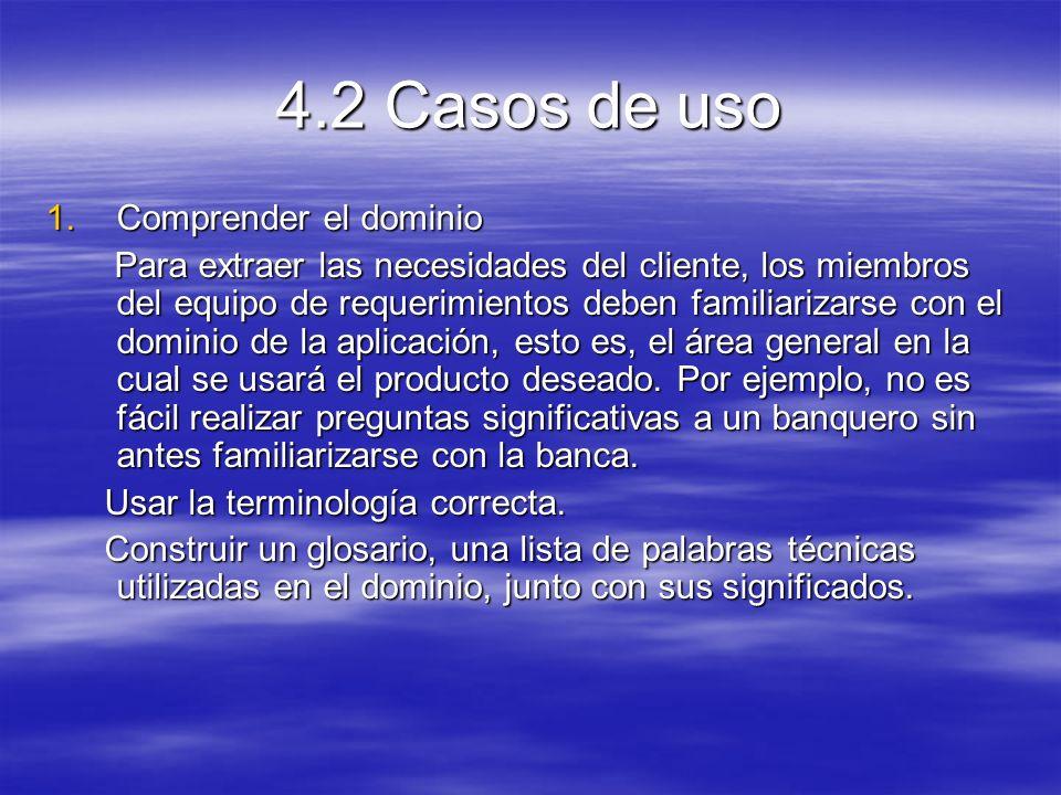 4.2 Casos de uso 1.Comprender el dominio Para extraer las necesidades del cliente, los miembros del equipo de requerimientos deben familiarizarse con el dominio de la aplicación, esto es, el área general en la cual se usará el producto deseado.