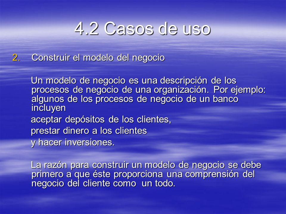 4.2 Casos de uso 2.Construir el modelo del negocio Un modelo de negocio es una descripción de los procesos de negocio de una organización.