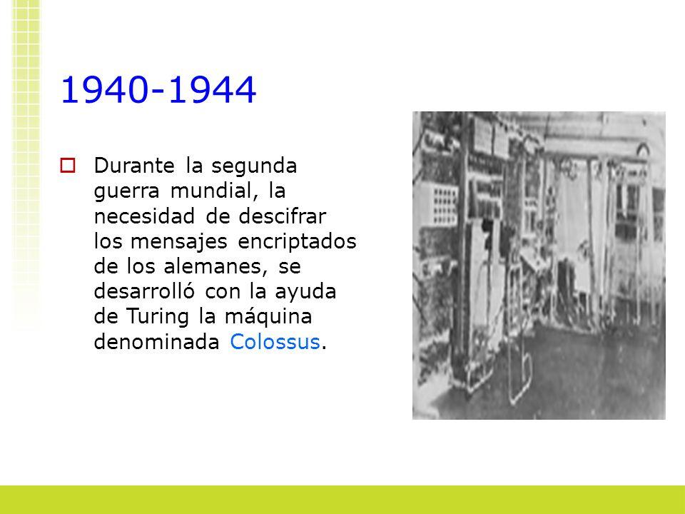 1940-1944 Durante la segunda guerra mundial, la necesidad de descifrar los mensajes encriptados de los alemanes, se desarrolló con la ayuda de Turing